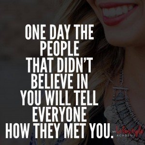 One day the people that didn't believe in you will tell everyone how they met you.