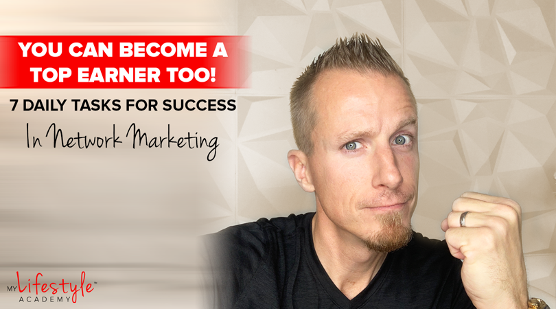 You Can Become A Top Earner Too! 7 Daily Tasks For Success In Network Marketing