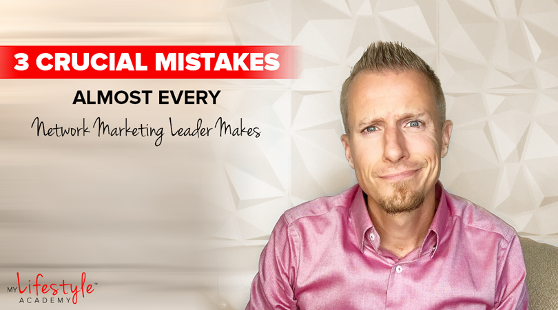 3 Crucial Mistakes Almost Every Network Marketing Leader Makes