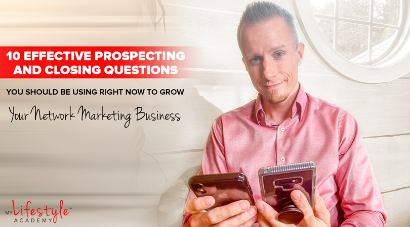 10 Effective Prospecting and Closing Questions You Should Be Using Right Now to Grow Your Network Marketing Business